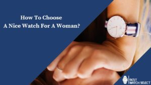 How To Choose A Nice Watch For A Woman